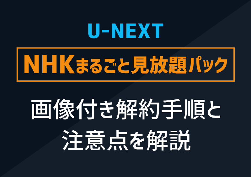 画像付きで解説!U-NEXT【NHKまるごと見放題パック】の解約手順と注意点