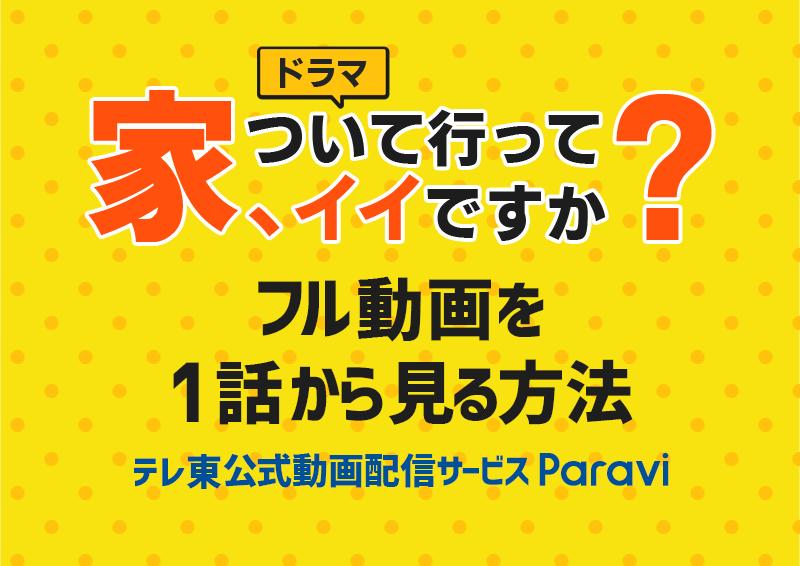 テレ東『ドラマ 家、ついて行ってイイですか?』フル動画を無料で見る方法【Paravi】